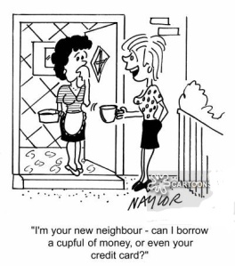 'I'm your new neighbour, can I borrow a cupful of money, or even your credit card?'